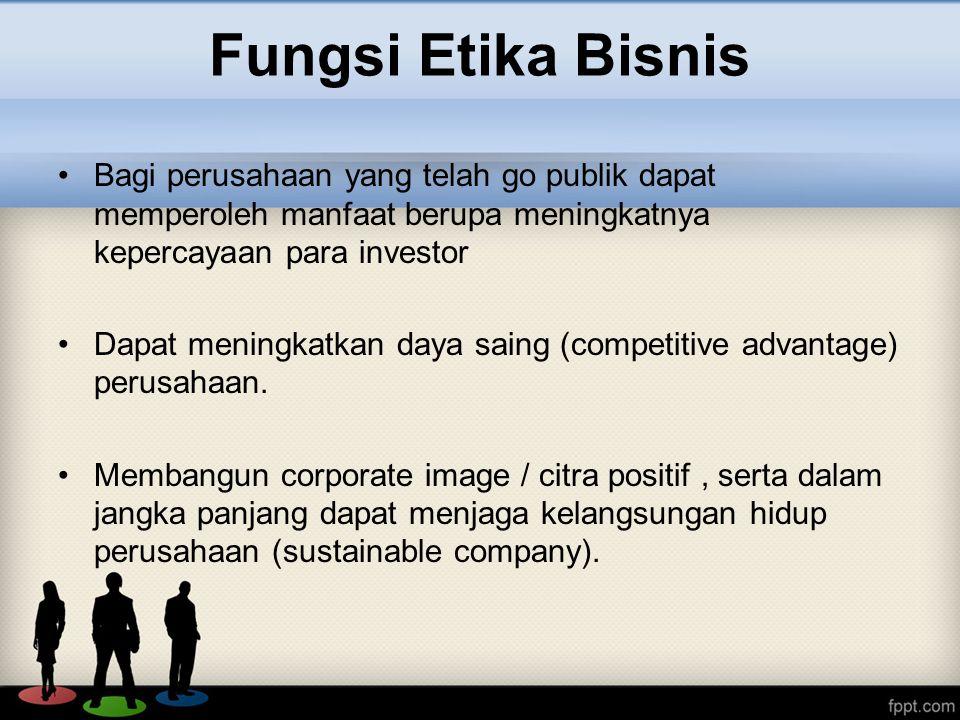 Fungsi Etika Bisnis Bagi perusahaan yang telah go publik dapat memperoleh manfaat berupa meningkatnya kepercayaan para investor.