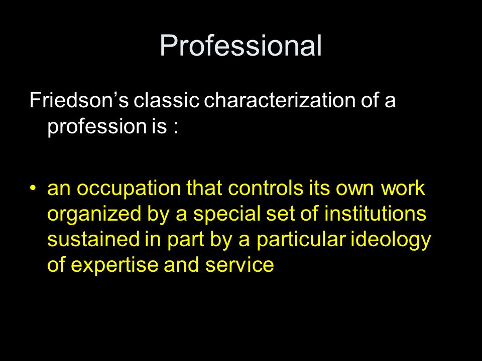 Professional Friedson's classic characterization of a profession is :