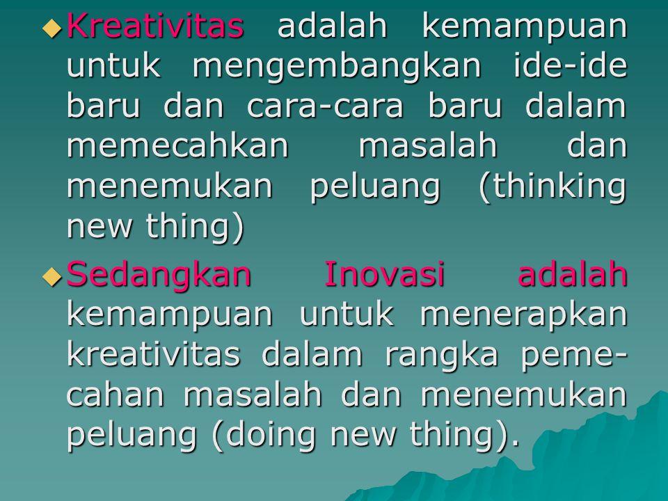 Kreativitas adalah kemampuan untuk mengembangkan ide-ide baru dan cara-cara baru dalam memecahkan masalah dan menemukan peluang (thinking new thing)