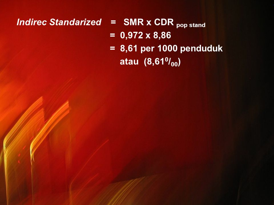 Indirec Standarized = SMR x CDR pop stand = 0,972 x 8,86 = 8,61 per 1000 penduduk atau (8,610/00)