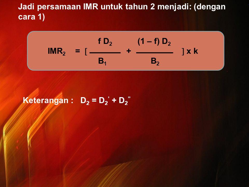 Jadi persamaan IMR untuk tahun 2 menjadi: (dengan cara 1) Keterangan : D2 = D2' + D2