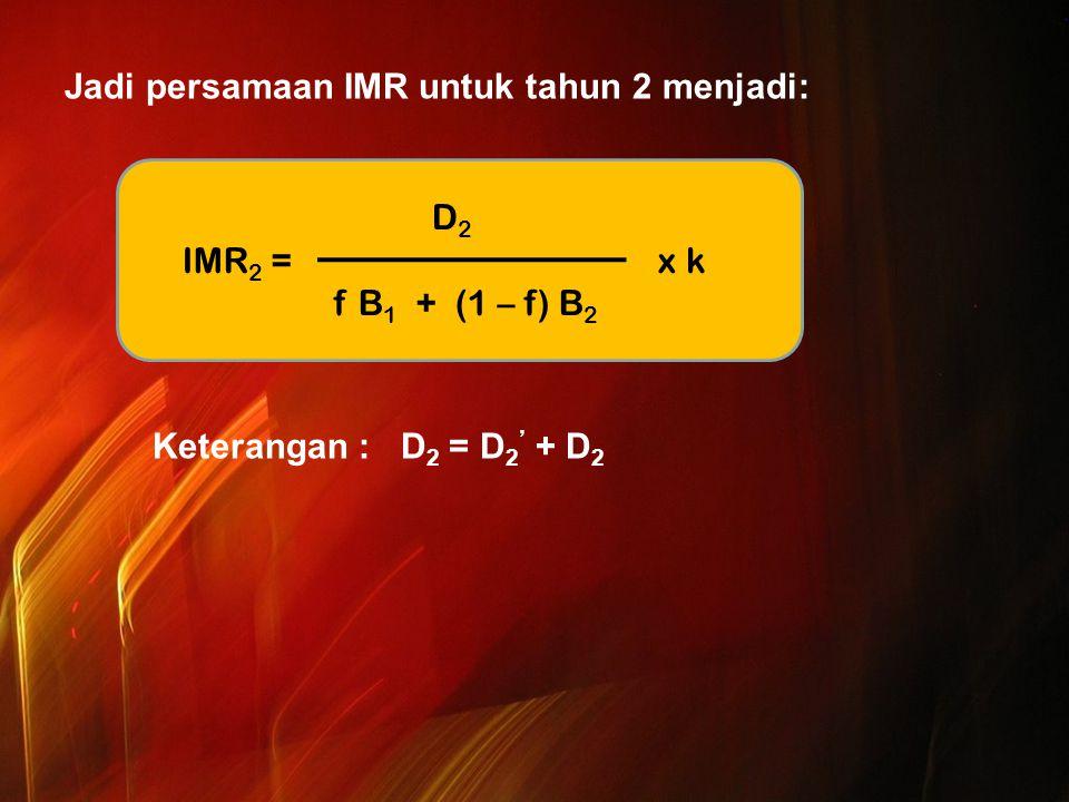 Jadi persamaan IMR untuk tahun 2 menjadi: Keterangan : D2 = D2' + D2