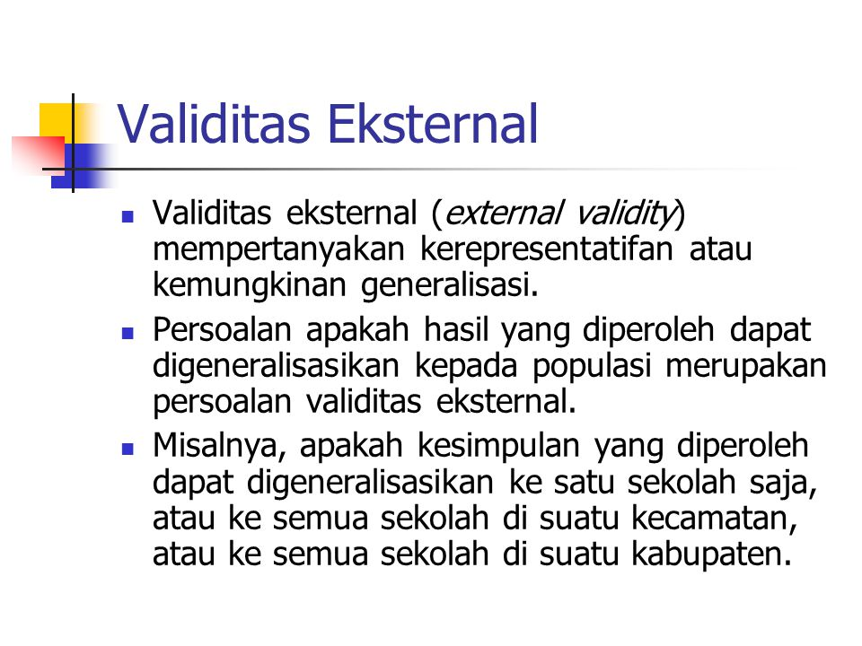 Validitas Eksternal Validitas eksternal (external validity) mempertanyakan kerepresentatifan atau kemungkinan generalisasi.