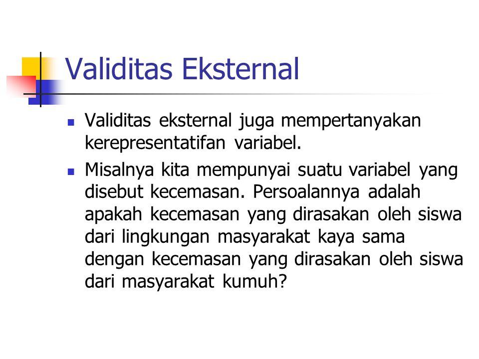 Validitas Eksternal Validitas eksternal juga mempertanyakan kerepresentatifan variabel.