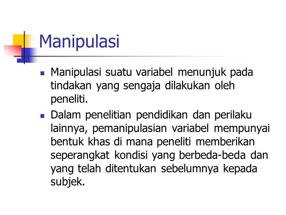 Manipulasi Manipulasi suatu variabel menunjuk pada tindakan yang sengaja dilakukan oleh peneliti.