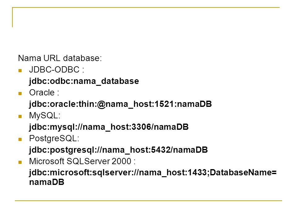 Nama URL database: JDBC-ODBC : jdbc:odbc:nama_database. Oracle : jdbc:oracle:thin:@nama_host:1521:namaDB.