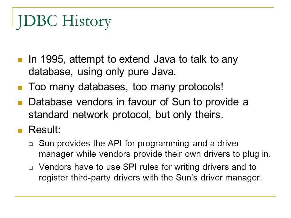 JDBC History In 1995, attempt to extend Java to talk to any database, using only pure Java. Too many databases, too many protocols!