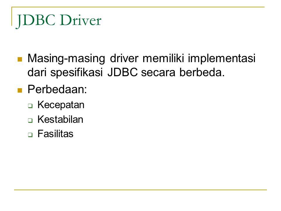 JDBC Driver Masing-masing driver memiliki implementasi dari spesifikasi JDBC secara berbeda. Perbedaan: