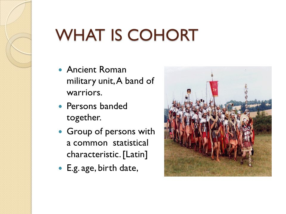 WHAT IS COHORT Ancient Roman military unit, A band of warriors.