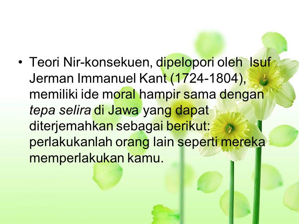 Teori Nir-konsekuen, dipelopori oleh lsuf Jerman Immanuel Kant (1724-1804), memiliki ide moral hampir sama dengan tepa selira di Jawa yang dapat diterjemahkan sebagai berikut: perlakukanlah orang lain seperti mereka memperlakukan kamu.
