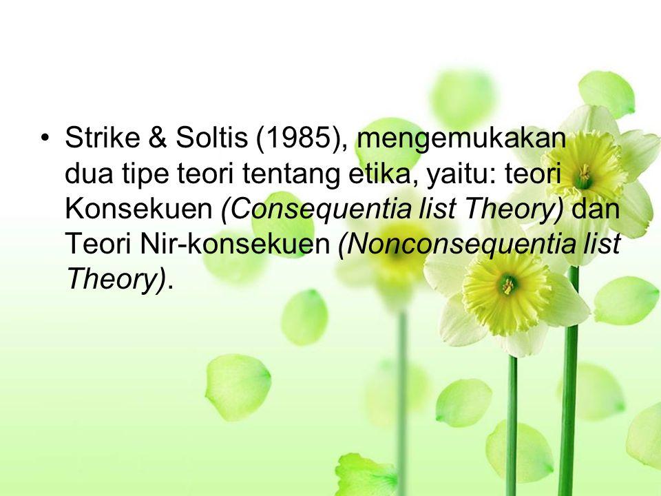 Strike & Soltis (1985), mengemukakan dua tipe teori tentang etika, yaitu: teori Konsekuen (Consequentia list Theory) dan Teori Nir-konsekuen (Nonconsequentia list Theory).