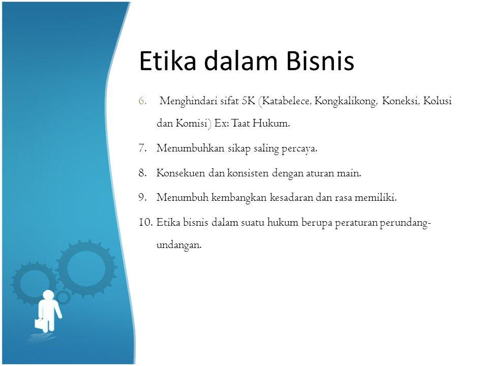 Etika dalam Bisnis Menghindari sifat 5K (Katabelece, Kongkalikong, Koneksi, Kolusi dan Komisi) Ex: Taat Hukum.