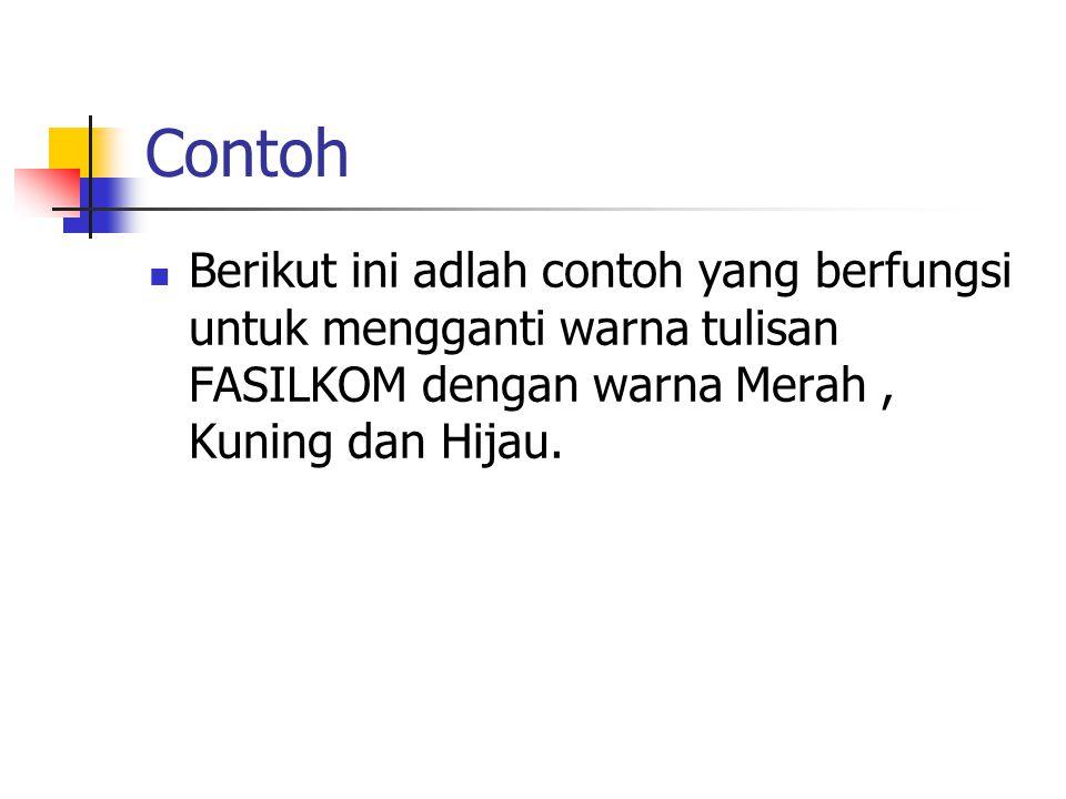 Contoh Berikut ini adlah contoh yang berfungsi untuk mengganti warna tulisan FASILKOM dengan warna Merah , Kuning dan Hijau.