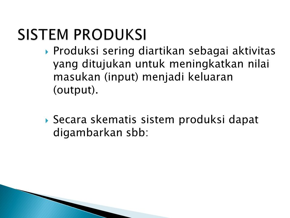 SISTEM PRODUKSI Produksi sering diartikan sebagai aktivitas yang ditujukan untuk meningkatkan nilai masukan (input) menjadi keluaran (output).