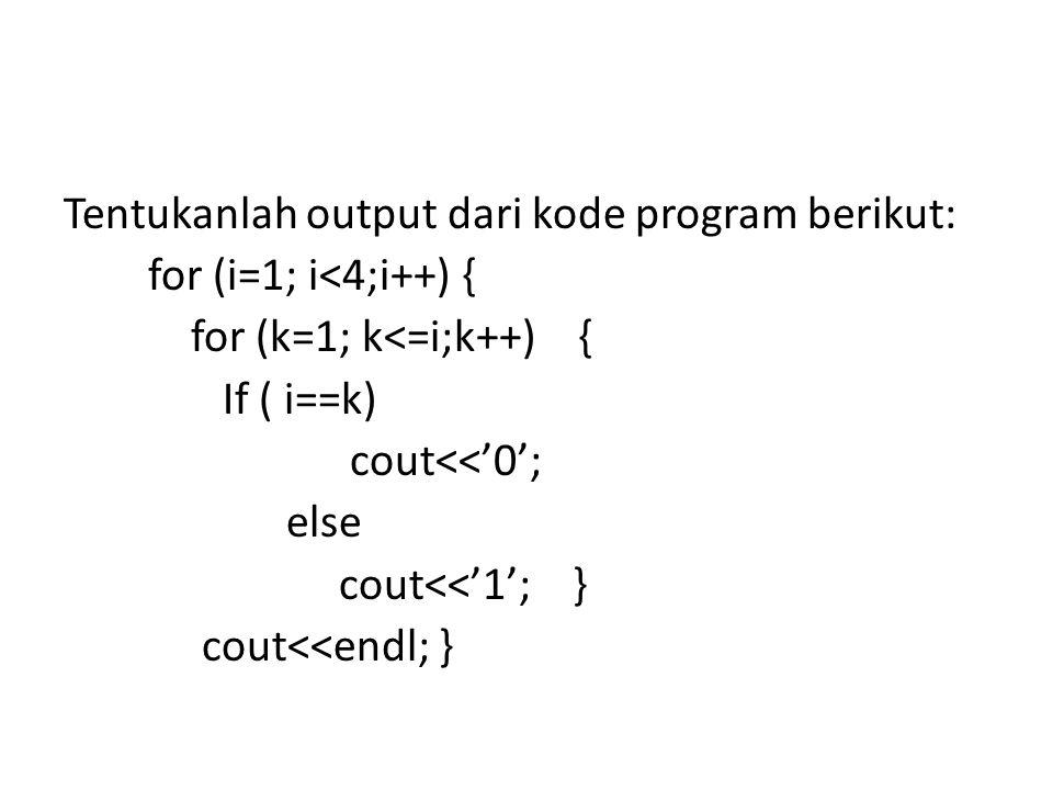 Tentukanlah output dari kode program berikut: for (i=1; i<4;i++) { for (k=1; k<=i;k++) { If ( i==k) cout<<'0'; else cout<<'1'; } cout<<endl; }