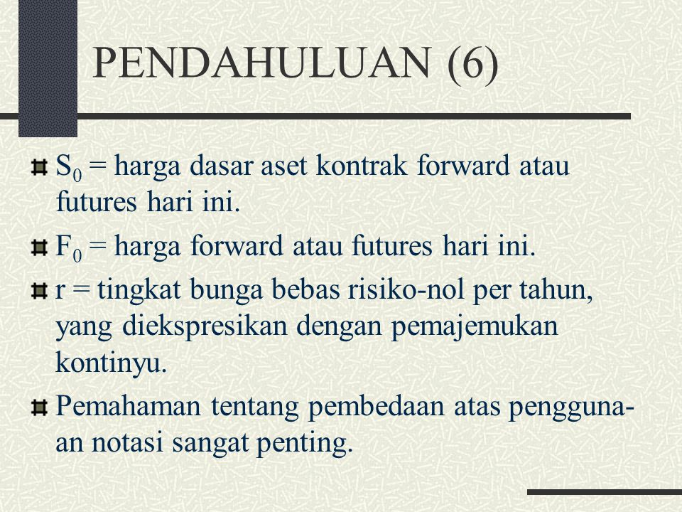 PENDAHULUAN (6) S0 = harga dasar aset kontrak forward atau futures hari ini. F0 = harga forward atau futures hari ini.