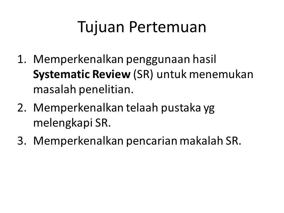 Tujuan Pertemuan Memperkenalkan penggunaan hasil Systematic Review (SR) untuk menemukan masalah penelitian.