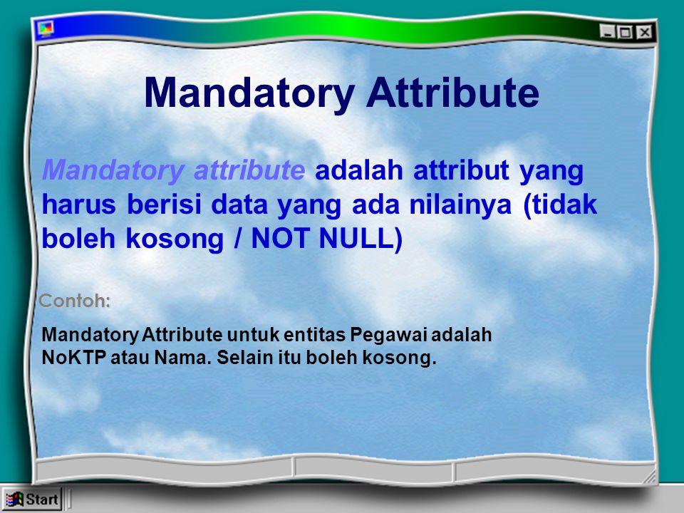 Mandatory Attribute Mandatory attribute adalah attribut yang harus berisi data yang ada nilainya (tidak boleh kosong / NOT NULL)