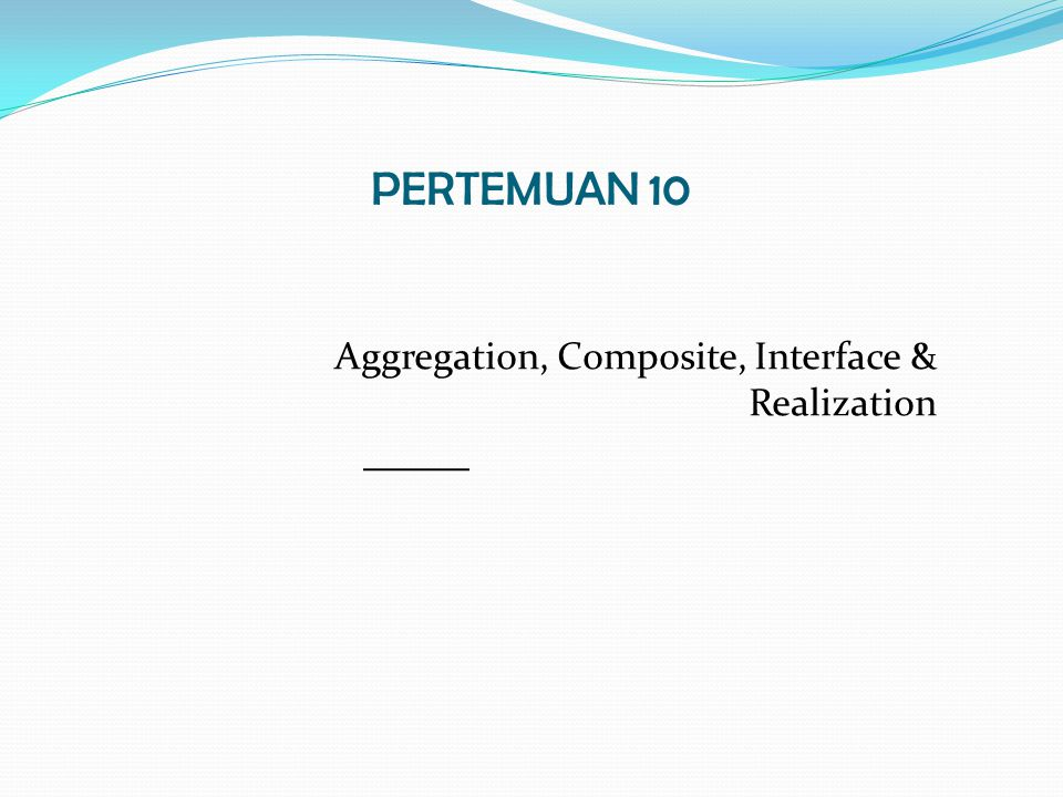 PERTEMUAN 10 Aggregation, Composite, Interface & Realization