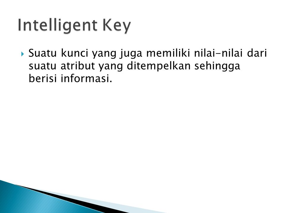 Intelligent Key Suatu kunci yang juga memiliki nilai-nilai dari suatu atribut yang ditempelkan sehingga berisi informasi.