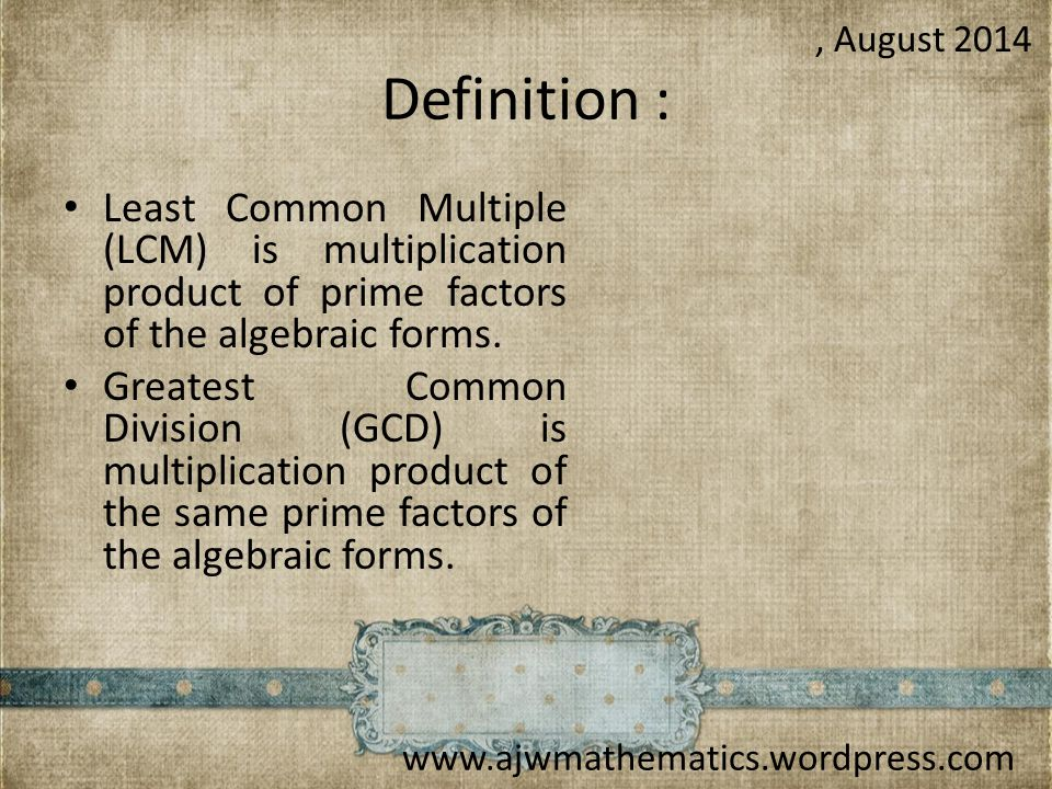 , August 2014 Definition : Least Common Multiple (LCM) is multiplication product of prime factors of the algebraic forms.