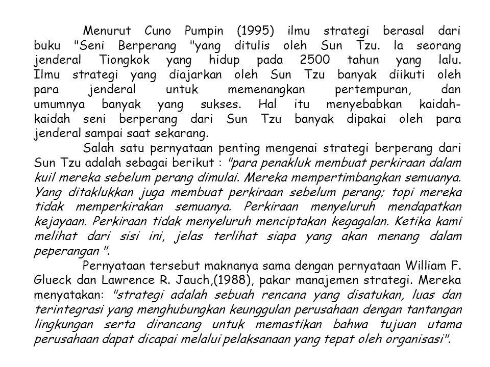 Menurut Cuno Pumpin (1995) ilmu strategi berasal dari buku Seni Berperang yang ditulis oleh Sun Tzu. la seorang jenderal Tiongkok yang hidup pada 2500 tahun yang lalu. Ilmu strategi yang diajarkan oleh Sun Tzu banyak diikuti oleh para jenderal untuk memenangkan pertempuran, dan umumnya banyak yang sukses. Hal itu menyebabkan kaidah- kaidah seni berperang dari Sun Tzu banyak dipakai oleh para jenderal sampai saat sekarang.