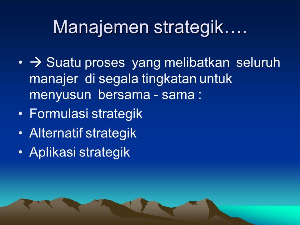 Manajemen strategik….  Suatu proses yang melibatkan seluruh manajer di segala tingkatan untuk menyusun bersama - sama :