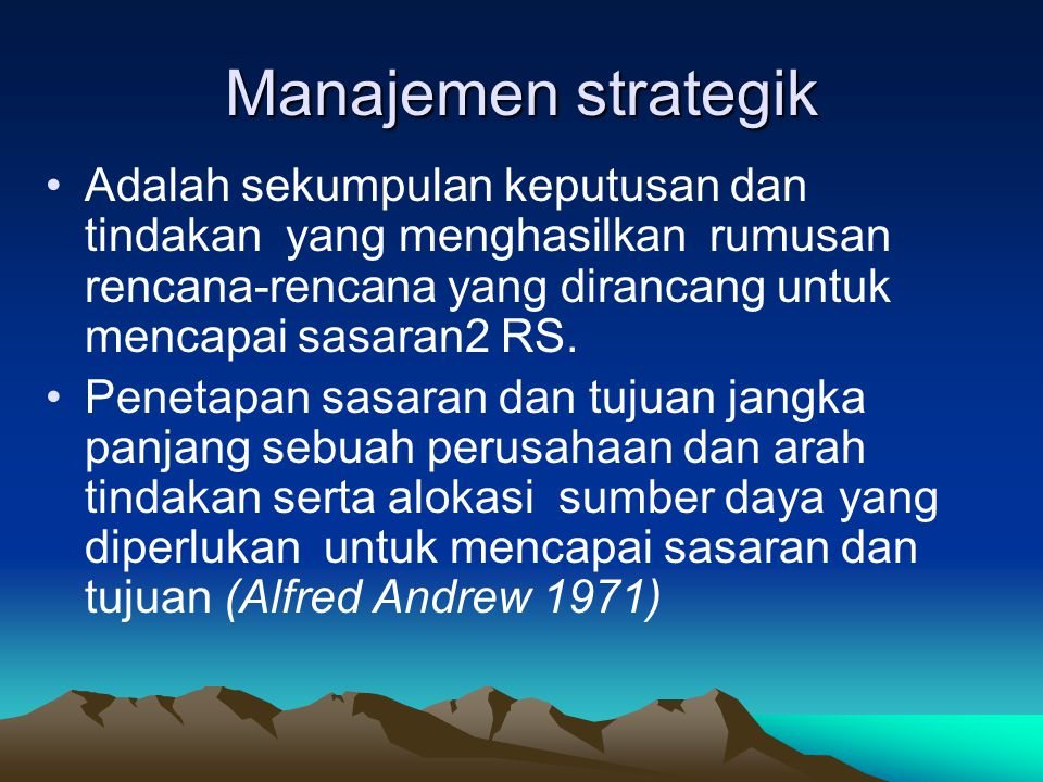 Manajemen strategik Adalah sekumpulan keputusan dan tindakan yang menghasilkan rumusan rencana-rencana yang dirancang untuk mencapai sasaran2 RS.