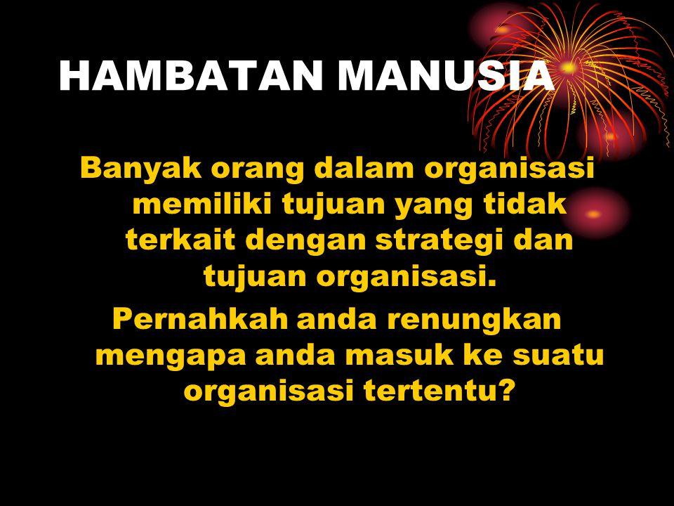 HAMBATAN MANUSIA Banyak orang dalam organisasi memiliki tujuan yang tidak terkait dengan strategi dan tujuan organisasi.