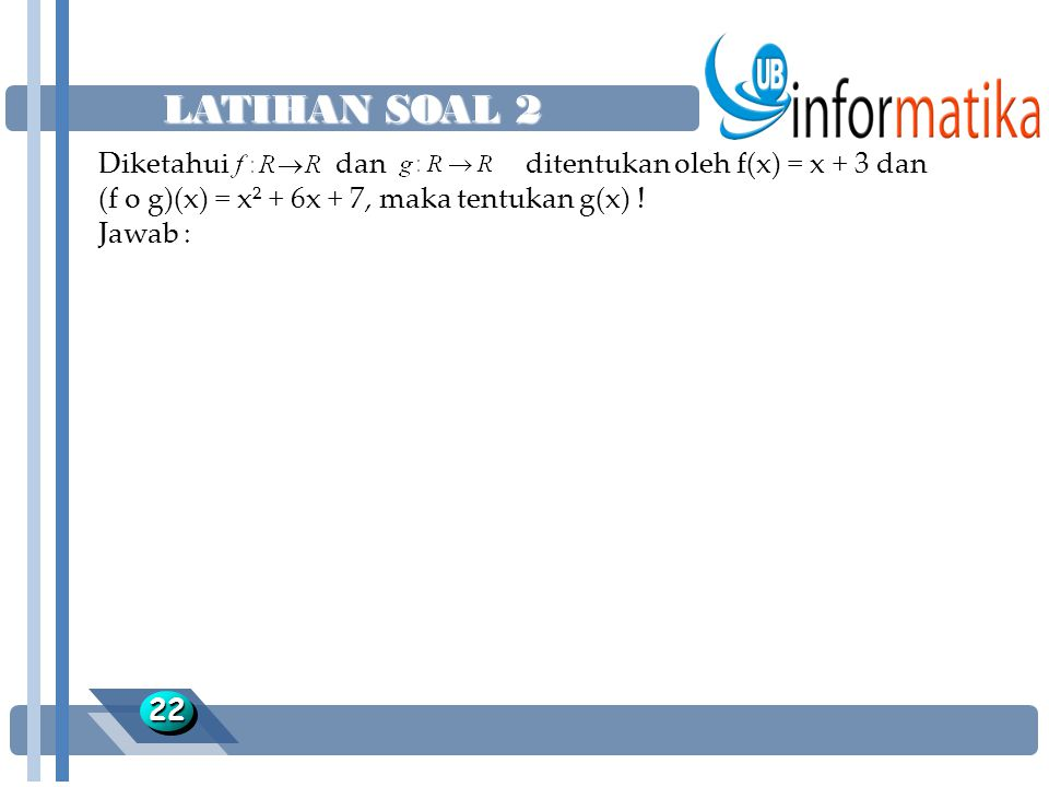 LATIHAN SOAL 2 Diketahui dan ditentukan oleh f(x) = x + 3 dan (f o g)(x) = x² + 6x + 7, maka tentukan g(x) !