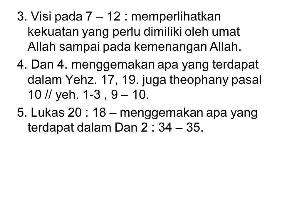 3. Visi pada 7 – 12 : memperlihatkan kekuatan yang perlu dimiliki oleh umat Allah sampai pada kemenangan Allah.
