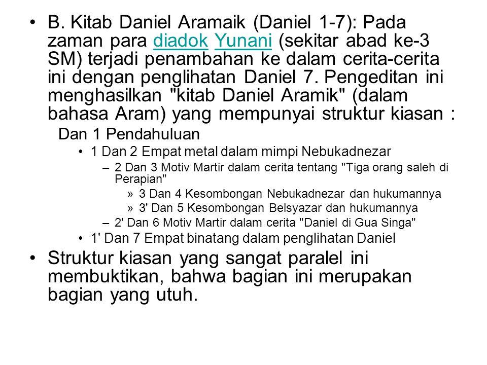 B. Kitab Daniel Aramaik (Daniel 1-7): Pada zaman para diadok Yunani (sekitar abad ke-3 SM) terjadi penambahan ke dalam cerita-cerita ini dengan penglihatan Daniel 7. Pengeditan ini menghasilkan kitab Daniel Aramik (dalam bahasa Aram) yang mempunyai struktur kiasan :