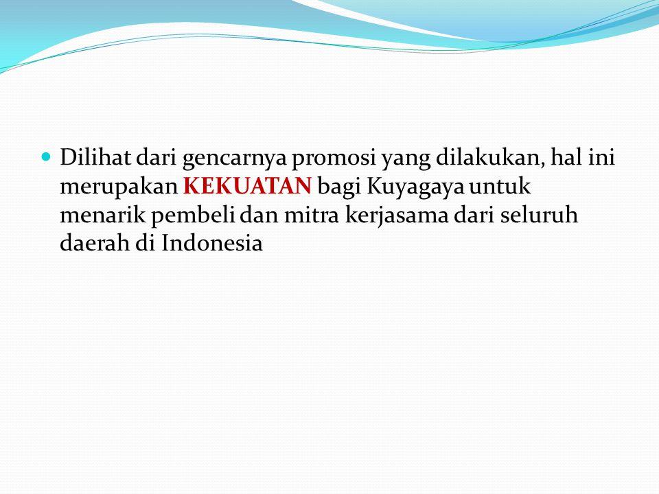 Dilihat dari gencarnya promosi yang dilakukan, hal ini merupakan KEKUATAN bagi Kuyagaya untuk menarik pembeli dan mitra kerjasama dari seluruh daerah di Indonesia
