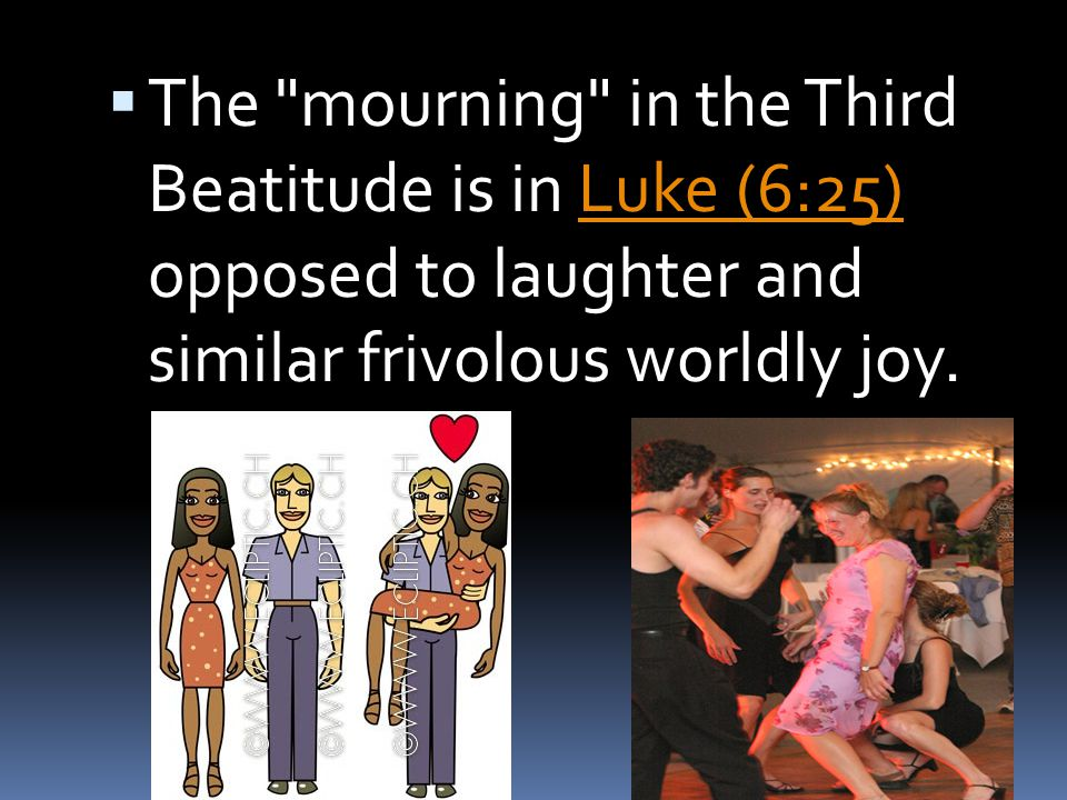 The mourning in the Third Beatitude is in Luke (6:25) opposed to laughter and similar frivolous worldly joy.
