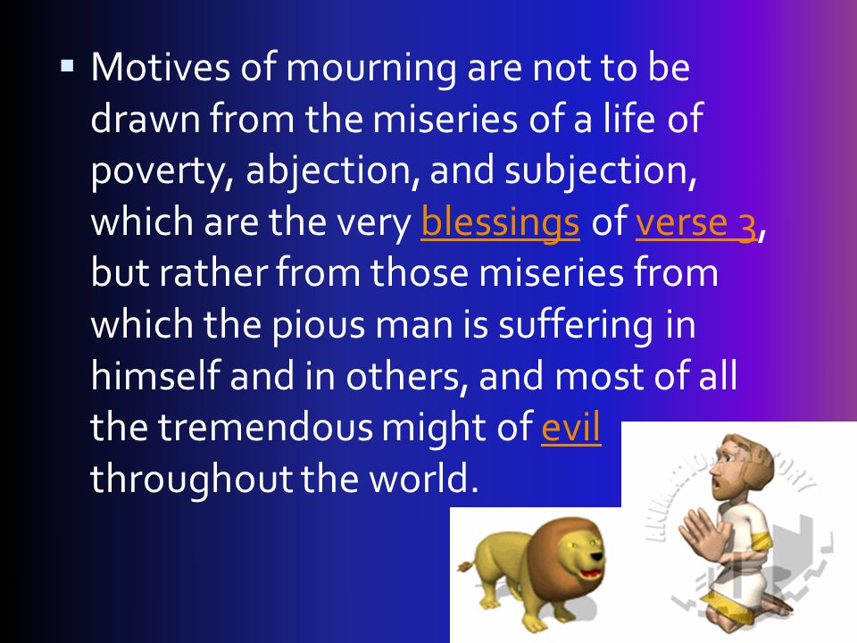 Motives of mourning are not to be drawn from the miseries of a life of poverty, abjection, and subjection, which are the very blessings of verse 3, but rather from those miseries from which the pious man is suffering in himself and in others, and most of all the tremendous might of evil throughout the world.