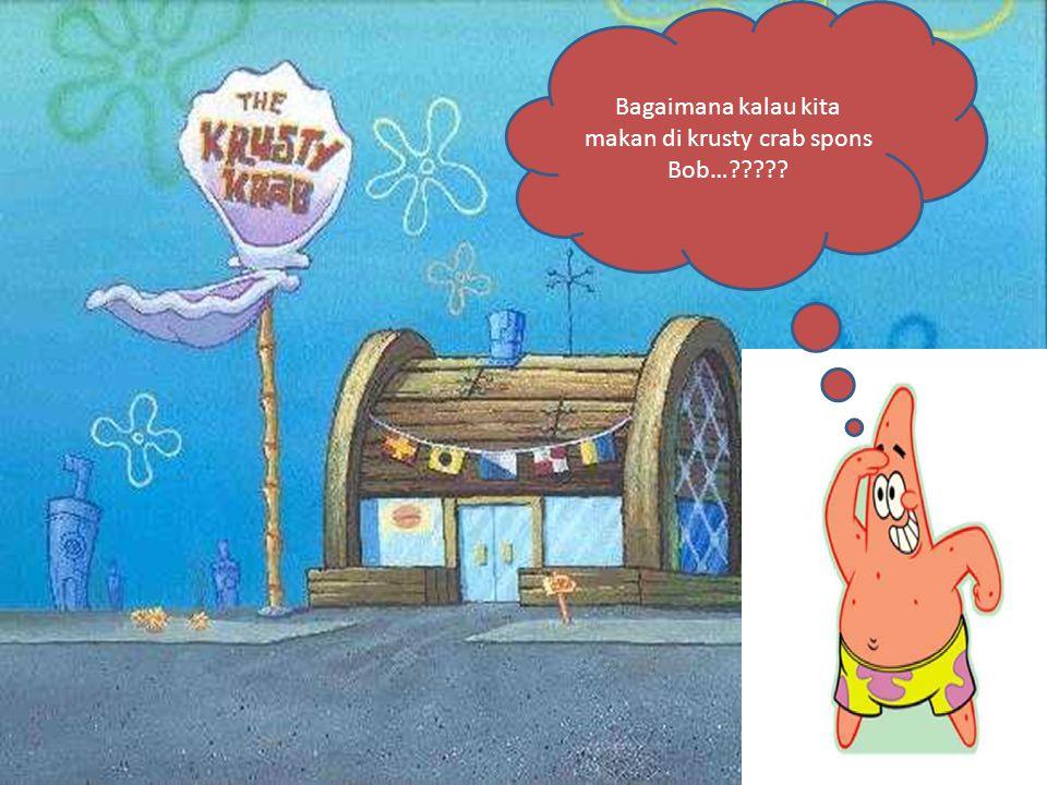 Bagaimana kalau kita makan di krusty crab spons Bob…