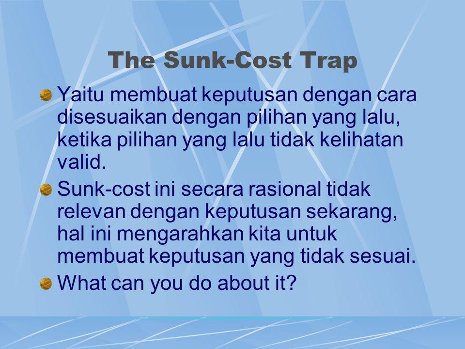 The Sunk-Cost Trap Yaitu membuat keputusan dengan cara disesuaikan dengan pilihan yang lalu, ketika pilihan yang lalu tidak kelihatan valid.