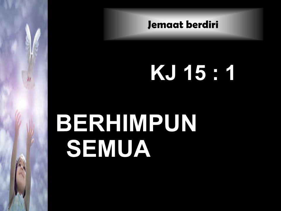 Jemaat berdiri KJ 15 : 1 BERHIMPUN SEMUA