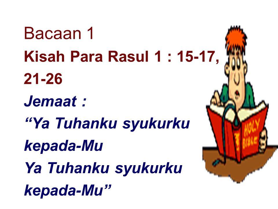 Bacaan 1 Kisah Para Rasul 1 : 15-17, 21-26 Jemaat :