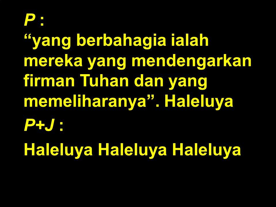P : yang berbahagia ialah mereka yang mendengarkan firman Tuhan dan yang memeliharanya . Haleluya.