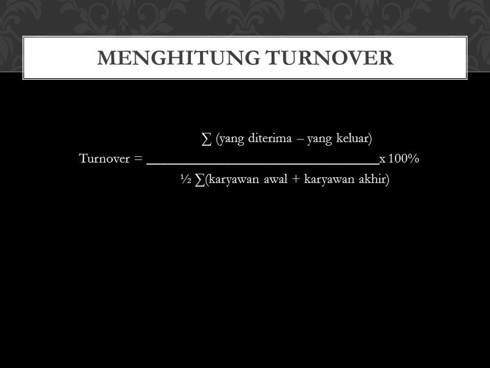 Menghitung Turnover ∑ (yang diterima – yang keluar) Turnover = _________________________________x 100% ½ ∑(karyawan awal + karyawan akhir)