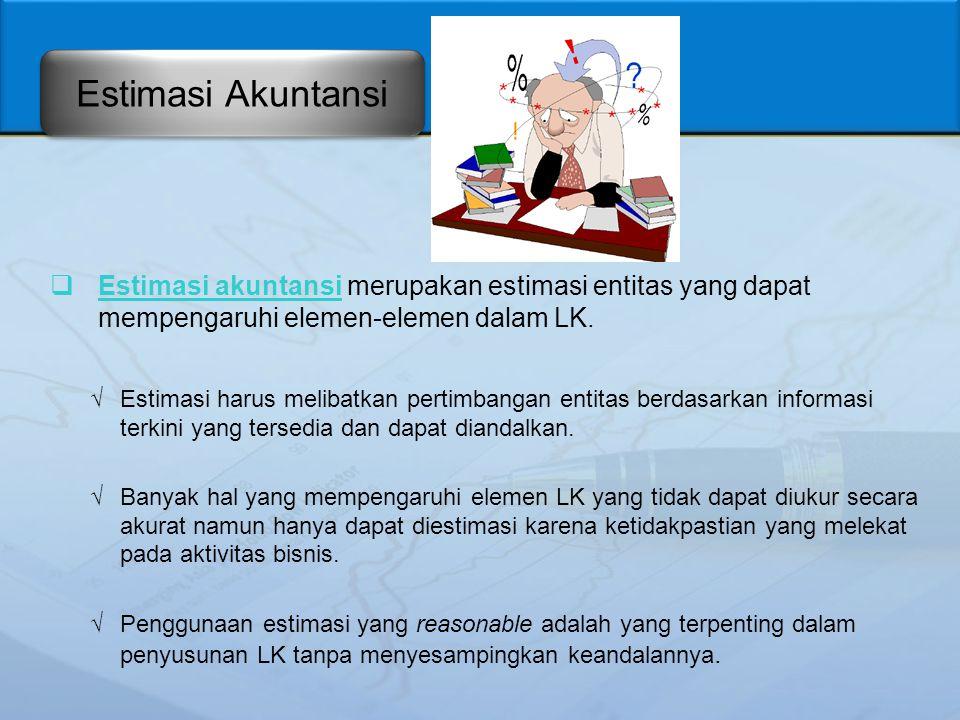 Estimasi Akuntansi Estimasi akuntansi merupakan estimasi entitas yang dapat mempengaruhi elemen-elemen dalam LK.