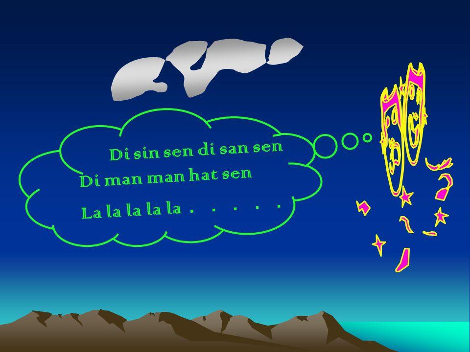 Di sin sen di san sen Di man man hat sen La la la la la . . . . .