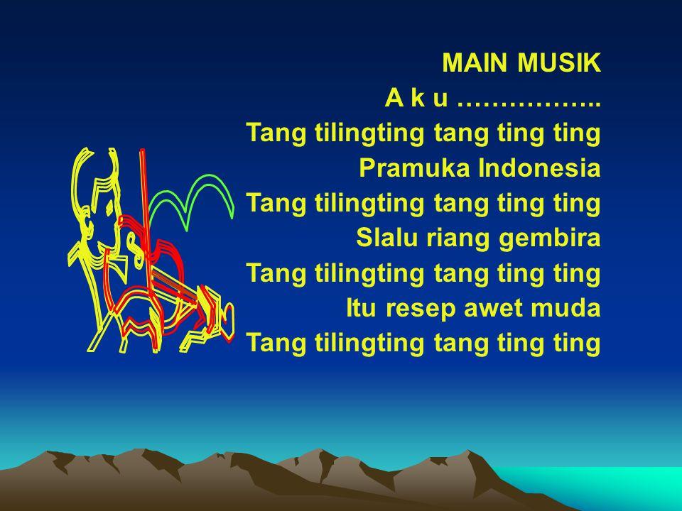 MAIN MUSIK A k u …………….. Tang tilingting tang ting ting. Pramuka Indonesia. Slalu riang gembira.