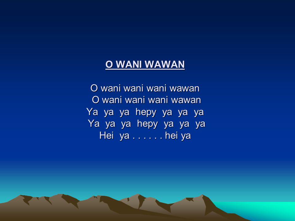 O WANI WAWAN O wani wani wani wawan O wani wani wani wawan Ya ya ya hepy ya ya ya Ya ya ya hepy ya ya ya Hei ya .