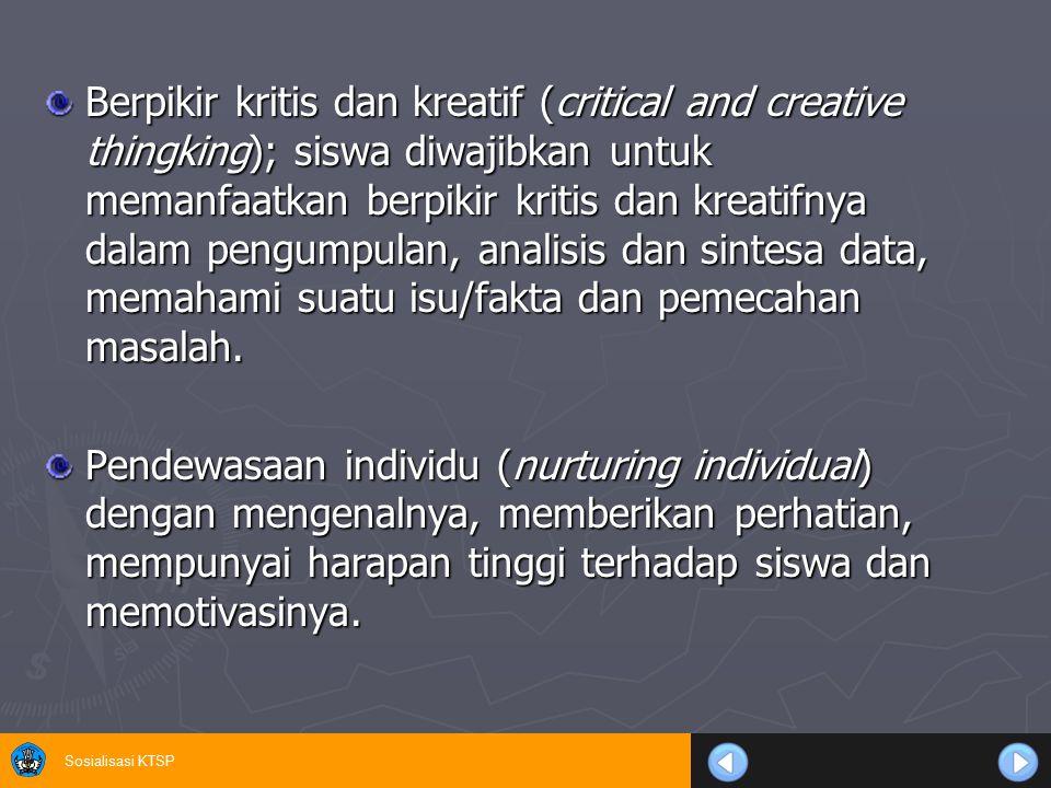 Berpikir kritis dan kreatif (critical and creative thingking); siswa diwajibkan untuk memanfaatkan berpikir kritis dan kreatifnya dalam pengumpulan, analisis dan sintesa data, memahami suatu isu/fakta dan pemecahan masalah.