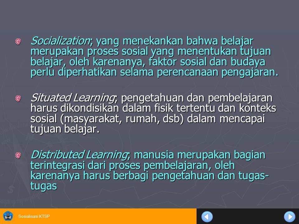 Socialization; yang menekankan bahwa belajar merupakan proses sosial yang menentukan tujuan belajar, oleh karenanya, faktor sosial dan budaya perlu diperhatikan selama perencanaan pengajaran.