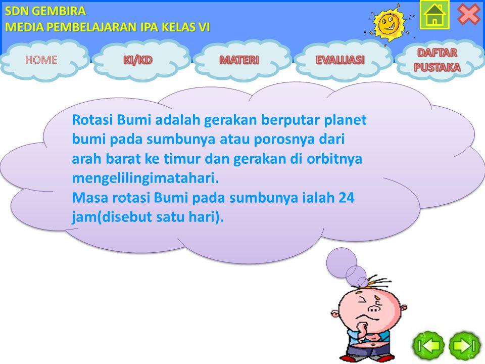 Rotasi Bumi adalah gerakan berputar planet bumi pada sumbunya atau porosnya dari arah barat ke timur dan gerakan di orbitnya mengelilingimatahari.