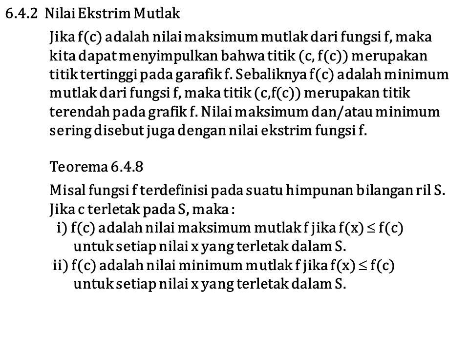 6.4.2 Nilai Ekstrim Mutlak Jika f(c) adalah nilai maksimum mutlak dari fungsi f, maka. kita dapat menyimpulkan bahwa titik (c, f(c)) merupakan.