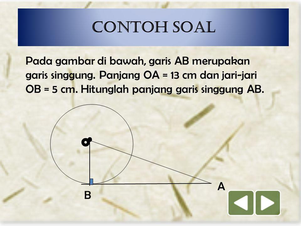 Contoh soal Pada gambar di bawah, garis AB merupakan garis singgung. Panjang OA = 13 cm dan jari-jari OB = 5 cm. Hitunglah panjang garis singgung AB.
